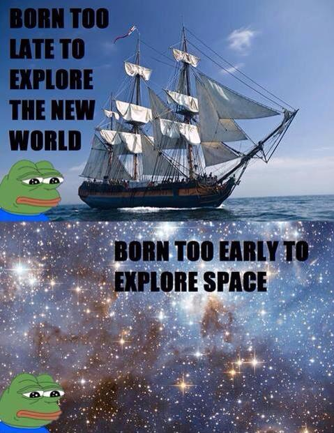 Born too late to explore the new world. Born to early to explore space.
